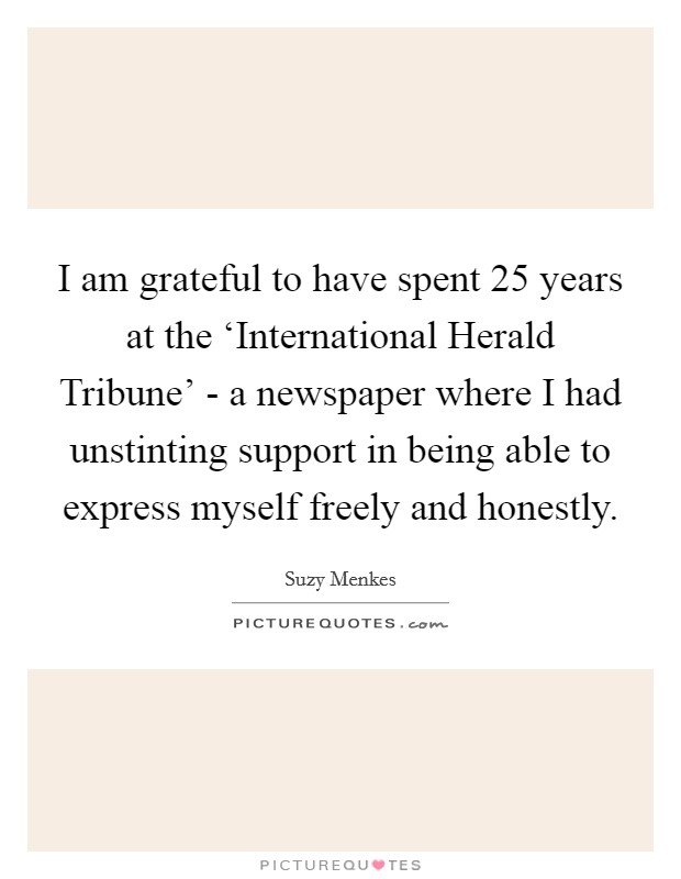 I am grateful to have spent 25 years at the 'International Herald Tribune' - a newspaper where I had unstinting support in being able to express myself freely and honestly Picture Quote #1