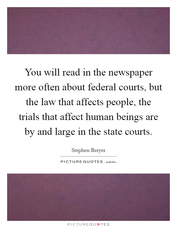 You will read in the newspaper more often about federal courts, but the law that affects people, the trials that affect human beings are by and large in the state courts Picture Quote #1