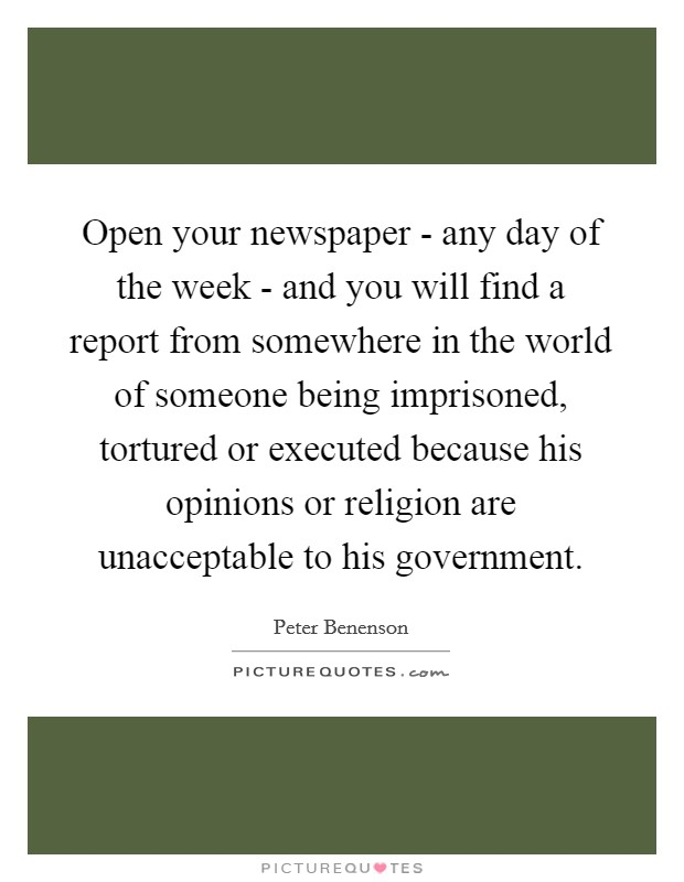 Open your newspaper - any day of the week - and you will find a report from somewhere in the world of someone being imprisoned, tortured or executed because his opinions or religion are unacceptable to his government Picture Quote #1