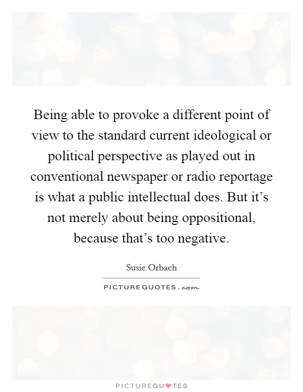 Being able to provoke a different point of view to the standard current ideological or political perspective as played out in conventional newspaper or radio reportage is what a public intellectual does. But it's not merely about being oppositional, because that's too negative Picture Quote #1