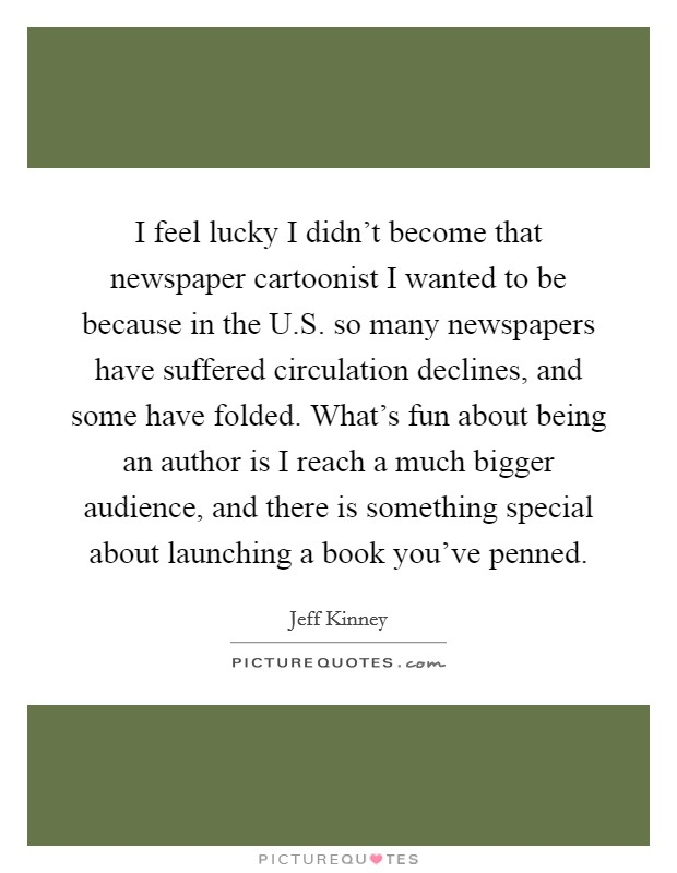 I feel lucky I didn't become that newspaper cartoonist I wanted to be because in the U.S. so many newspapers have suffered circulation declines, and some have folded. What's fun about being an author is I reach a much bigger audience, and there is something special about launching a book you've penned Picture Quote #1