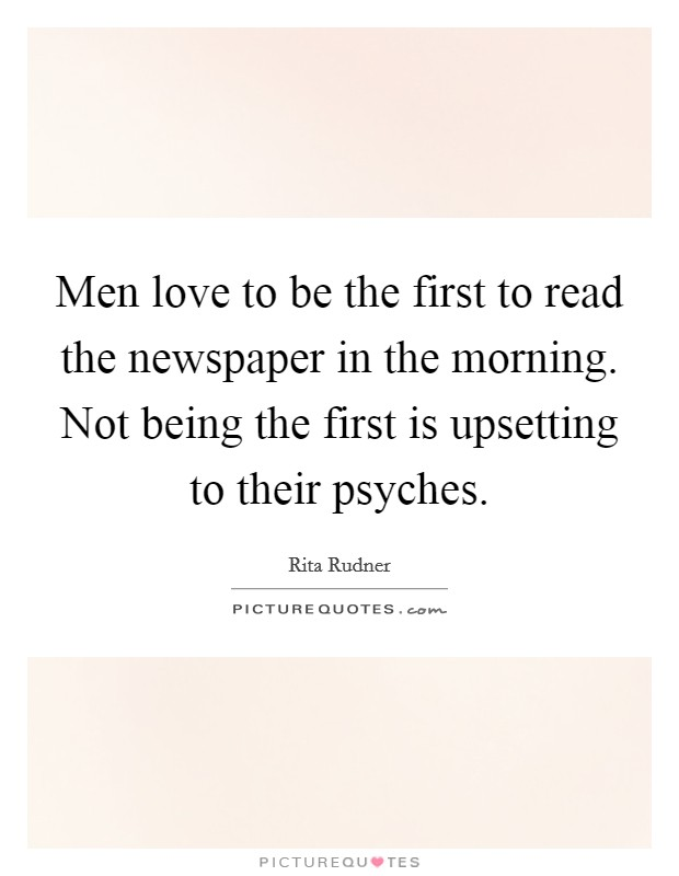 Men love to be the first to read the newspaper in the morning. Not being the first is upsetting to their psyches Picture Quote #1