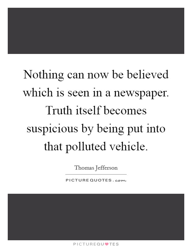 Nothing can now be believed which is seen in a newspaper. Truth itself becomes suspicious by being put into that polluted vehicle Picture Quote #1