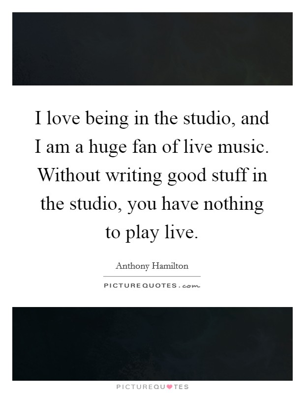I love being in the studio, and I am a huge fan of live music. Without writing good stuff in the studio, you have nothing to play live Picture Quote #1