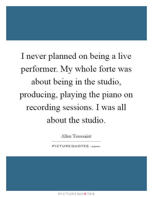 I never planned on being a live performer. My whole forte was about being in the studio, producing, playing the piano on recording sessions. I was all about the studio Picture Quote #1