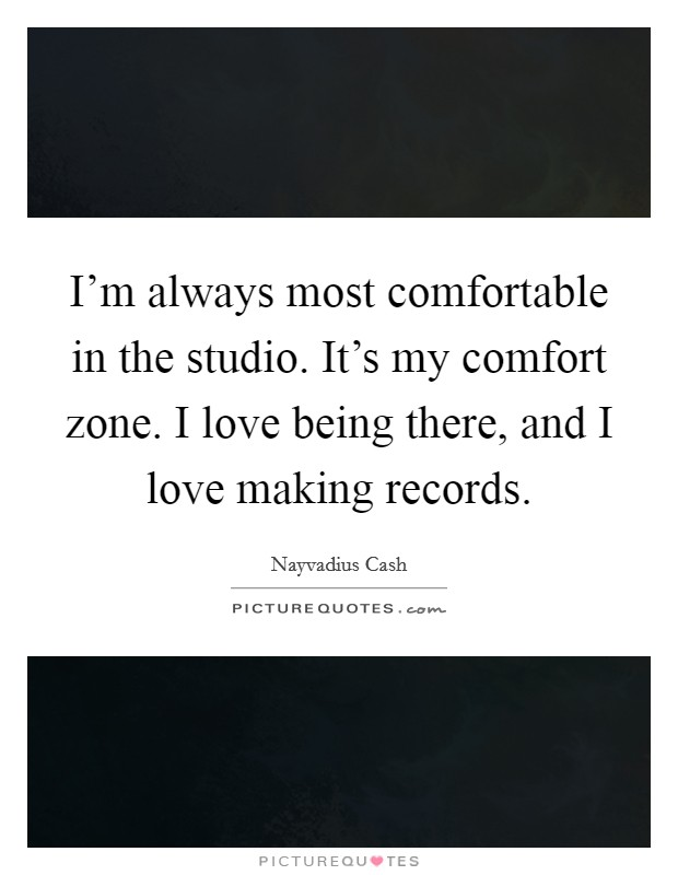 I'm always most comfortable in the studio. It's my comfort zone. I love being there, and I love making records Picture Quote #1