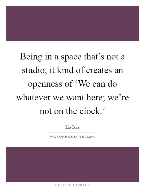 Being in a space that's not a studio, it kind of creates an openness of 'We can do whatever we want here; we're not on the clock.' Picture Quote #1