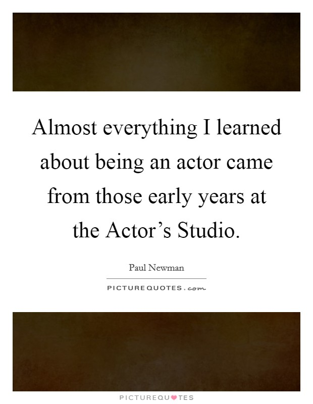 Almost everything I learned about being an actor came from those early years at the Actor's Studio Picture Quote #1