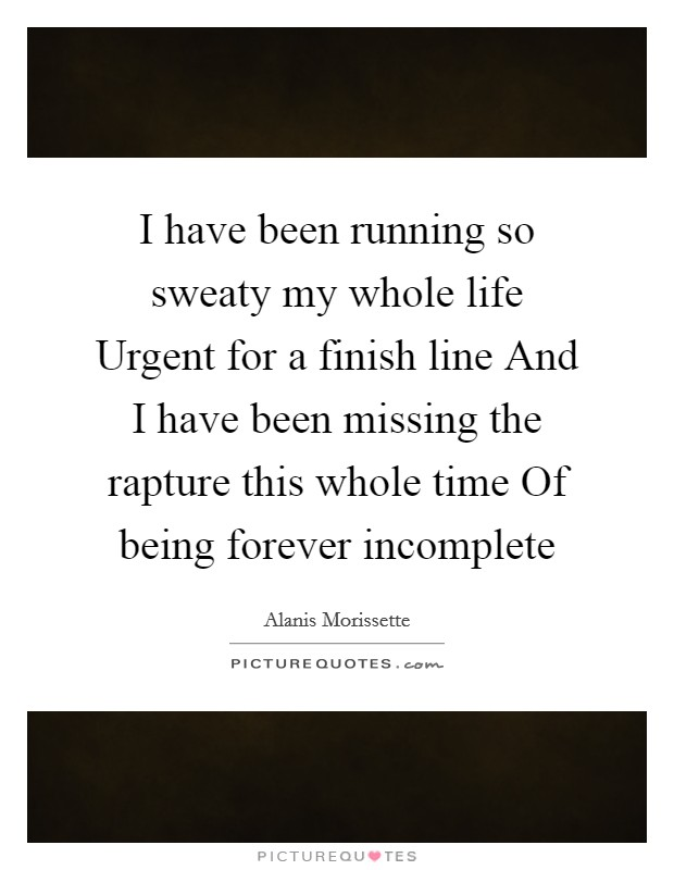 I have been running so sweaty my whole life Urgent for a finish line And I have been missing the rapture this whole time Of being forever incomplete Picture Quote #1