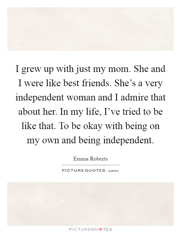 I grew up with just my mom. She and I were like best friends. She's a very independent woman and I admire that about her. In my life, I've tried to be like that. To be okay with being on my own and being independent Picture Quote #1