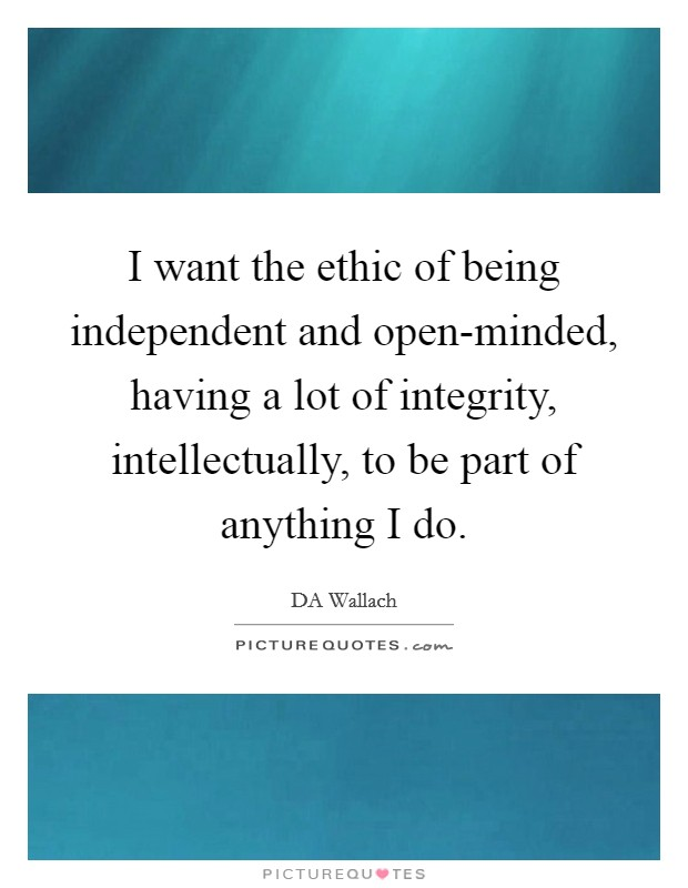 I want the ethic of being independent and open-minded, having a lot of integrity, intellectually, to be part of anything I do Picture Quote #1