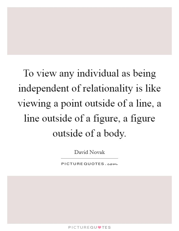To view any individual as being independent of relationality is like viewing a point outside of a line, a line outside of a figure, a figure outside of a body Picture Quote #1