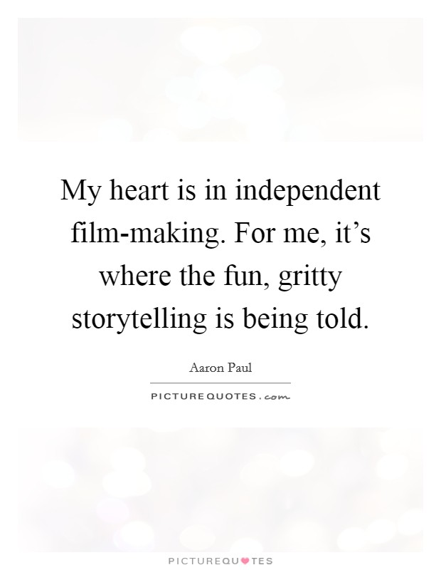 My heart is in independent film-making. For me, it's where the fun, gritty storytelling is being told. Picture Quote #1