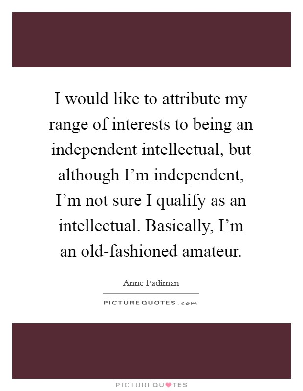 I would like to attribute my range of interests to being an independent intellectual, but although I'm independent, I'm not sure I qualify as an intellectual. Basically, I'm an old-fashioned amateur Picture Quote #1