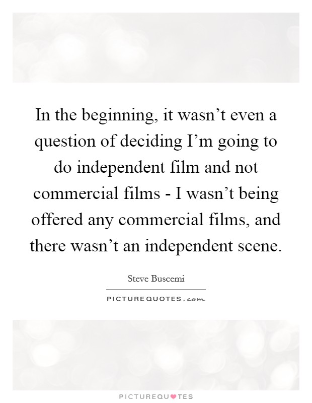 In the beginning, it wasn't even a question of deciding I'm going to do independent film and not commercial films - I wasn't being offered any commercial films, and there wasn't an independent scene Picture Quote #1