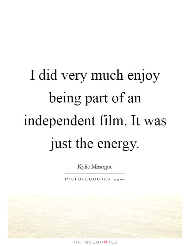 I did very much enjoy being part of an independent film. It was just the energy Picture Quote #1