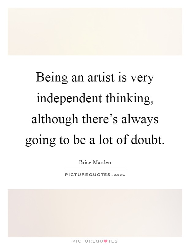 Being an artist is very independent thinking, although there's always going to be a lot of doubt Picture Quote #1