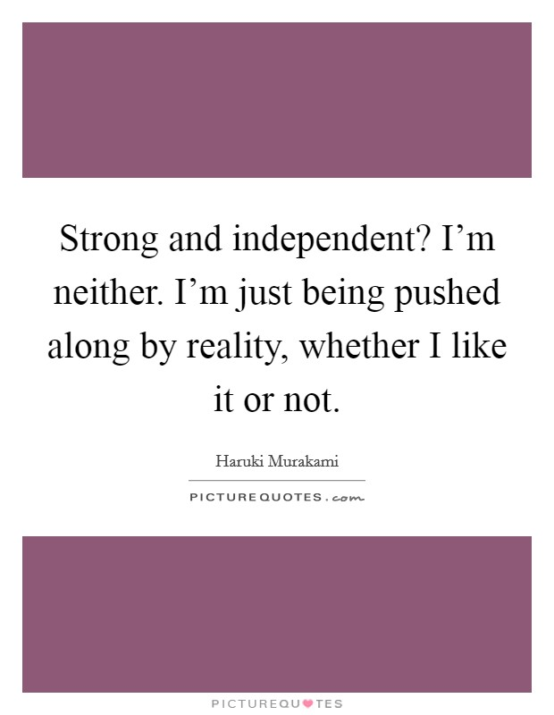 Strong and independent? I'm neither. I'm just being pushed along by reality, whether I like it or not Picture Quote #1