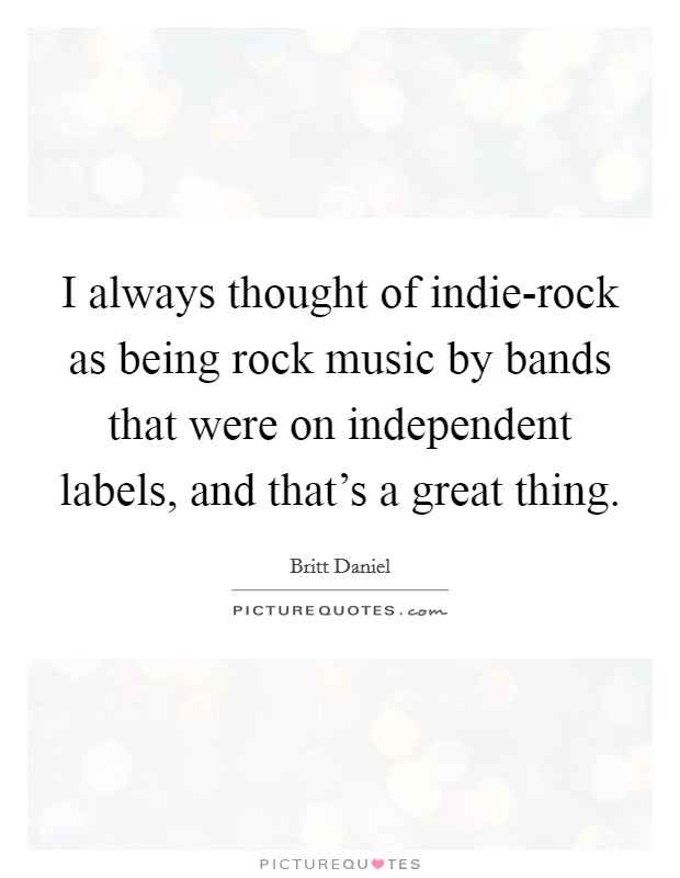 I always thought of indie-rock as being rock music by bands that were on independent labels, and that's a great thing Picture Quote #1