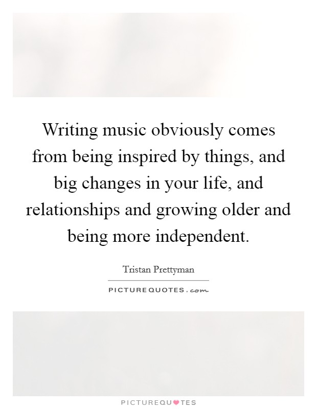 Writing music obviously comes from being inspired by things, and big changes in your life, and relationships and growing older and being more independent Picture Quote #1