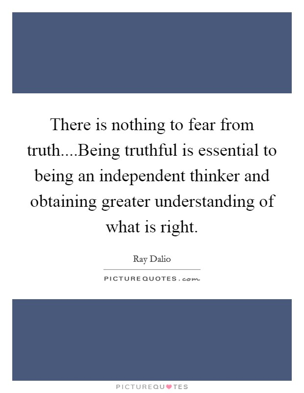 There is nothing to fear from truth....Being truthful is essential to being an independent thinker and obtaining greater understanding of what is right Picture Quote #1