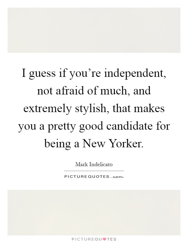 I guess if you're independent, not afraid of much, and extremely stylish, that makes you a pretty good candidate for being a New Yorker. Picture Quote #1