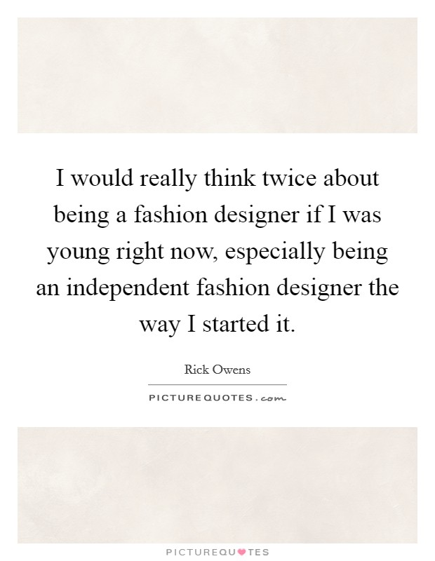 I would really think twice about being a fashion designer if I was young right now, especially being an independent fashion designer the way I started it Picture Quote #1