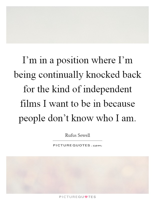 I'm in a position where I'm being continually knocked back for the kind of independent films I want to be in because people don't know who I am Picture Quote #1