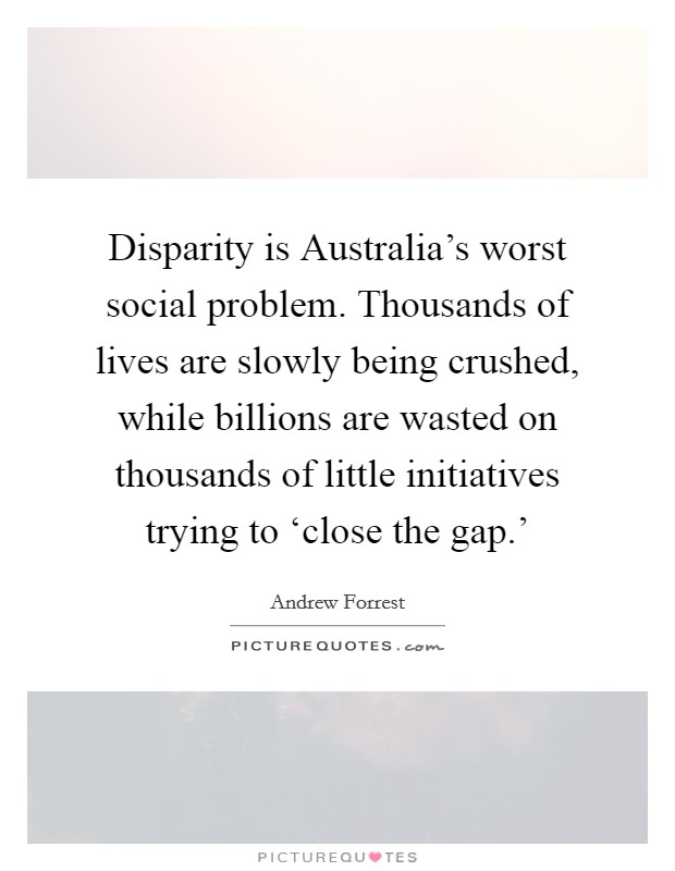 Disparity is Australia's worst social problem. Thousands of lives are slowly being crushed, while billions are wasted on thousands of little initiatives trying to 'close the gap.' Picture Quote #1