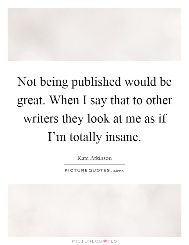 Not being published would be great. When I say that to other writers they look at me as if I'm totally insane Picture Quote #1
