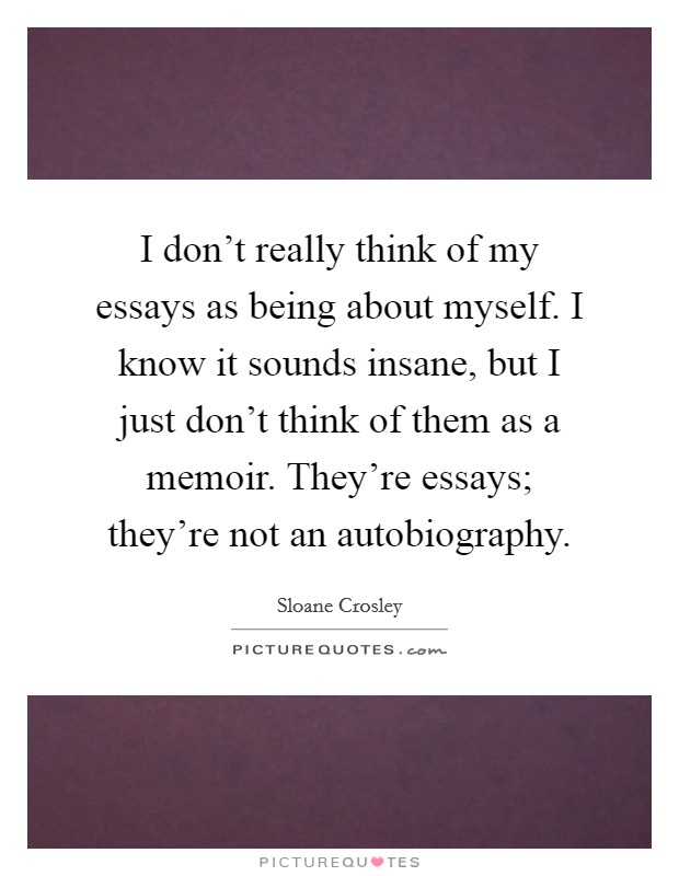 essays quotes essays sayings essays picture quotes i don t really think of my essays as being about myself i know