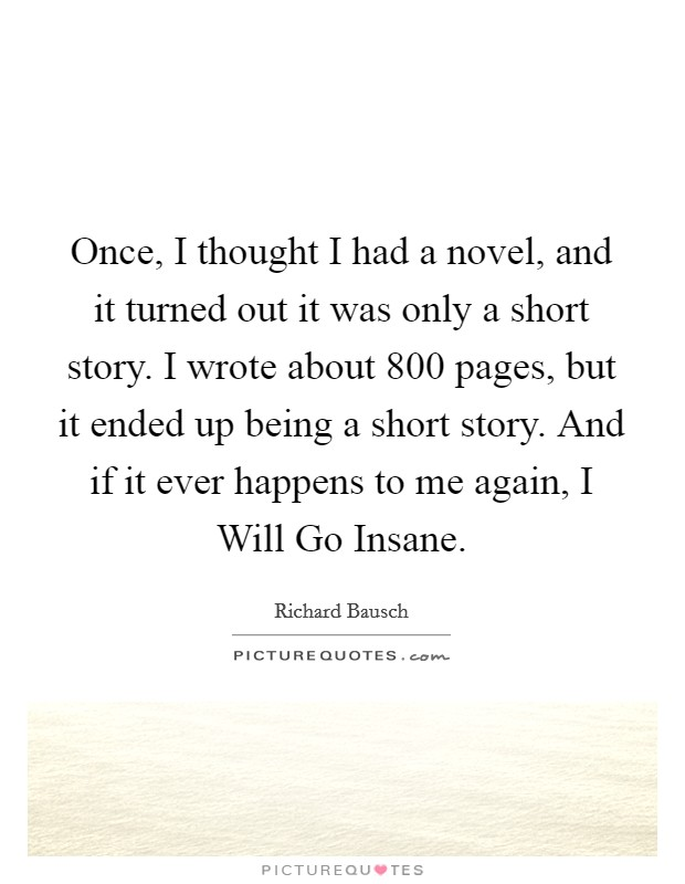 Once, I thought I had a novel, and it turned out it was only a short story. I wrote about 800 pages, but it ended up being a short story. And if it ever happens to me again, I Will Go Insane Picture Quote #1