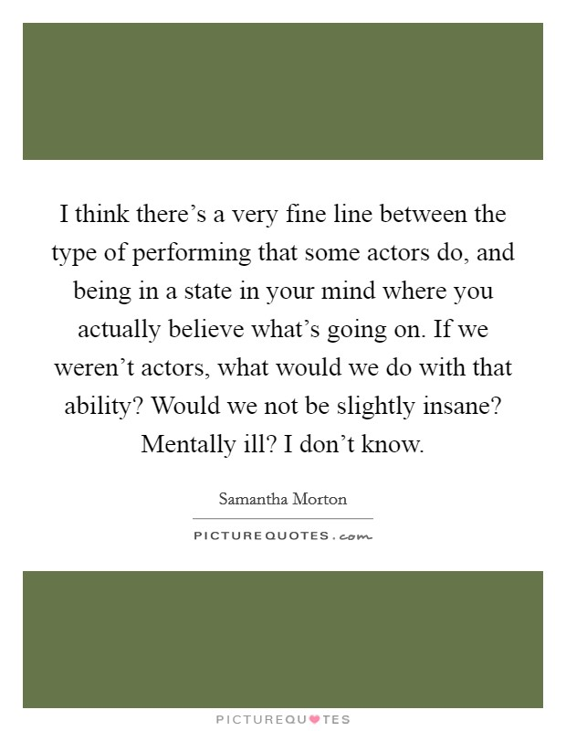 I think there's a very fine line between the type of performing that some actors do, and being in a state in your mind where you actually believe what's going on. If we weren't actors, what would we do with that ability? Would we not be slightly insane? Mentally ill? I don't know Picture Quote #1