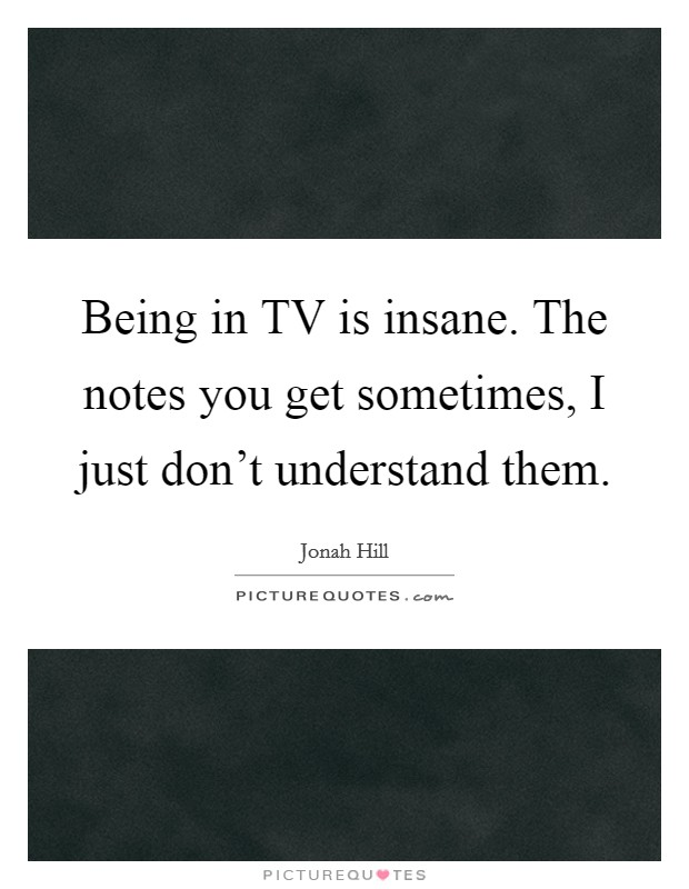 Being in TV is insane. The notes you get sometimes, I just don't understand them Picture Quote #1