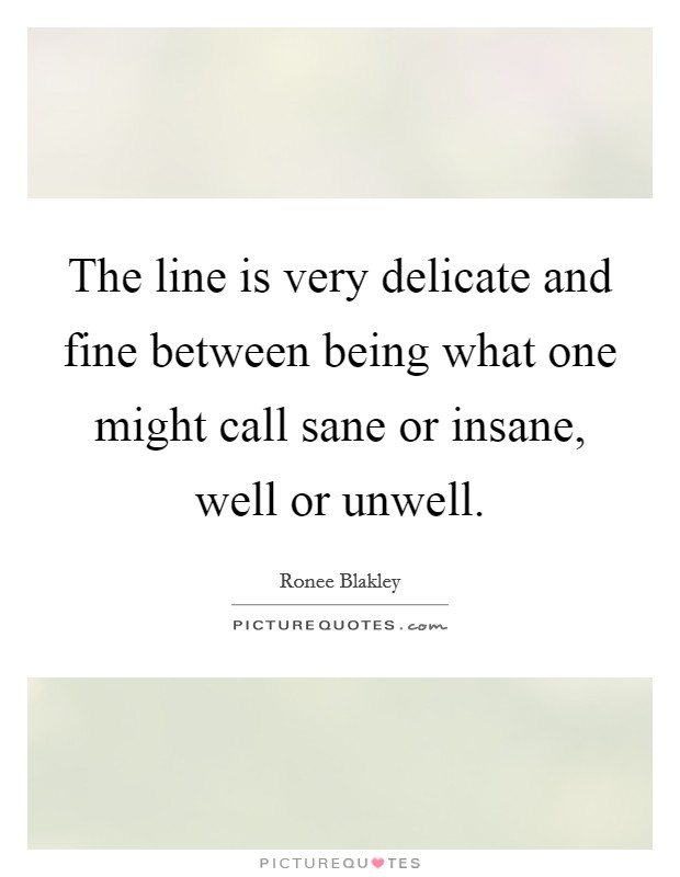 The line is very delicate and fine between being what one might call sane or insane, well or unwell Picture Quote #1