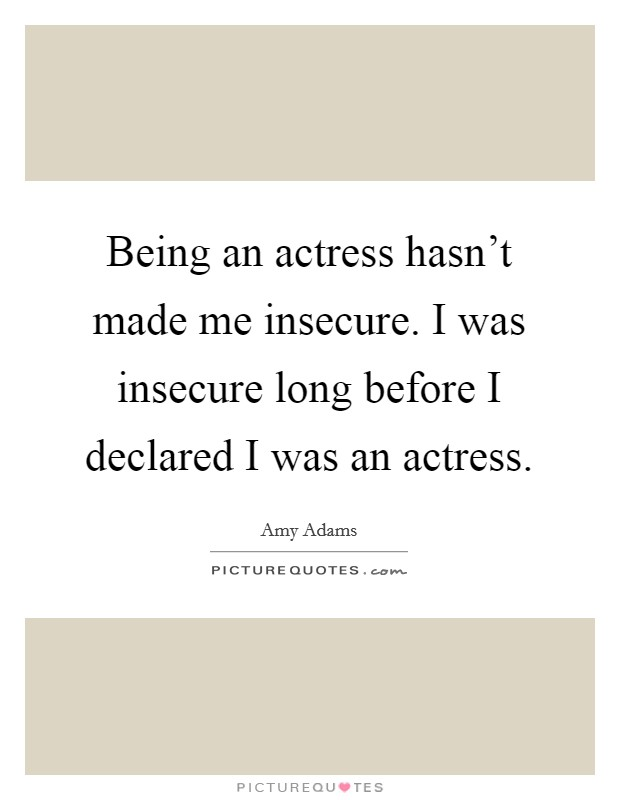 Being an actress hasn't made me insecure. I was insecure long before I declared I was an actress Picture Quote #1