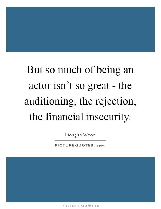 But so much of being an actor isn't so great - the auditioning, the rejection, the financial insecurity Picture Quote #1