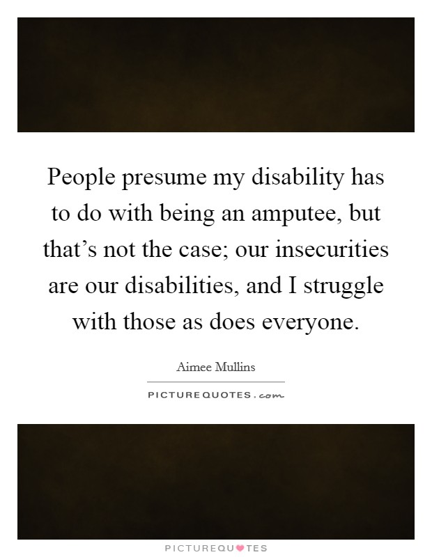 People presume my disability has to do with being an amputee, but that's not the case; our insecurities are our disabilities, and I struggle with those as does everyone Picture Quote #1