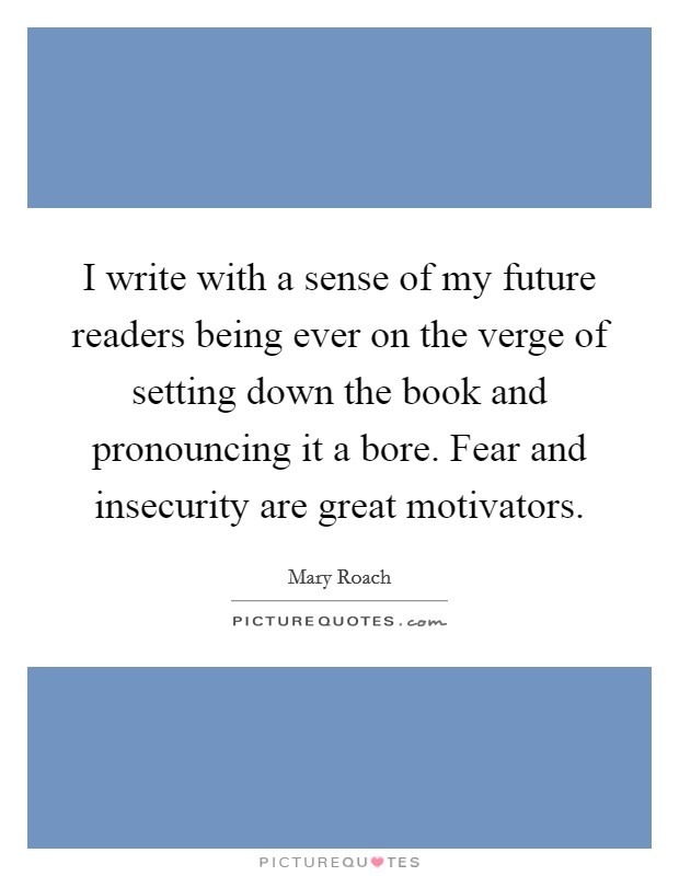 I write with a sense of my future readers being ever on the verge of setting down the book and pronouncing it a bore. Fear and insecurity are great motivators Picture Quote #1