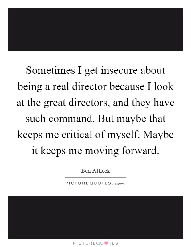Sometimes I get insecure about being a real director because I look at the great directors, and they have such command. But maybe that keeps me critical of myself. Maybe it keeps me moving forward Picture Quote #1