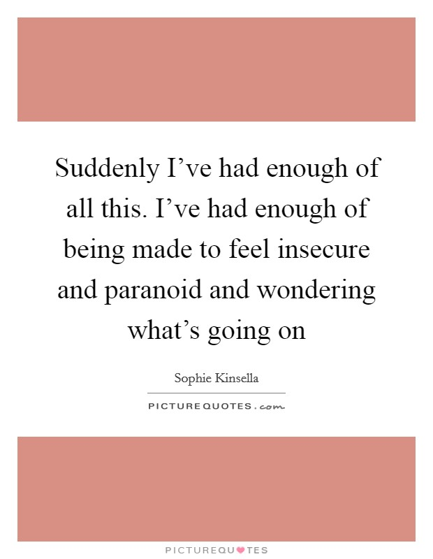 Suddenly I've had enough of all this. I've had enough of being made to feel insecure and paranoid and wondering what's going on Picture Quote #1