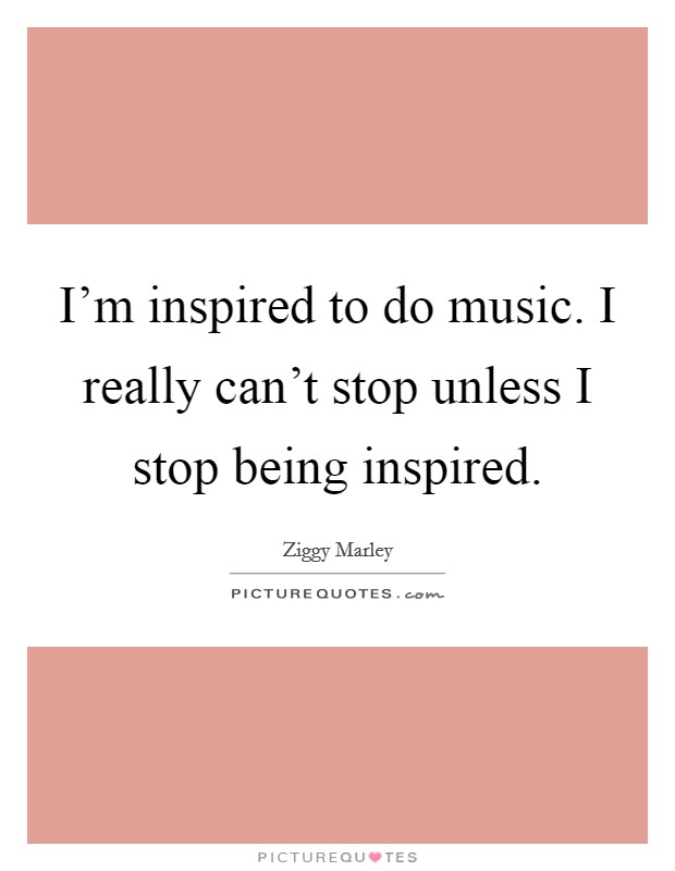I'm inspired to do music. I really can't stop unless I stop being inspired Picture Quote #1