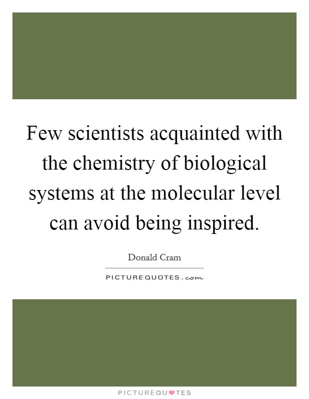 Few scientists acquainted with the chemistry of biological systems at the molecular level can avoid being inspired Picture Quote #1