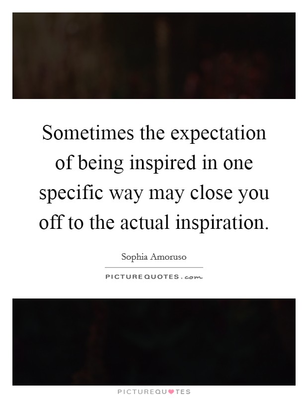 Sometimes the expectation of being inspired in one specific way may close you off to the actual inspiration Picture Quote #1