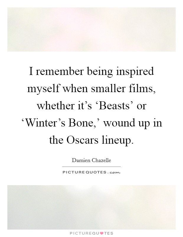 I remember being inspired myself when smaller films, whether it's 'Beasts' or 'Winter's Bone,' wound up in the Oscars lineup Picture Quote #1