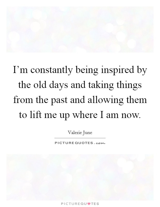 I'm constantly being inspired by the old days and taking things from the past and allowing them to lift me up where I am now Picture Quote #1