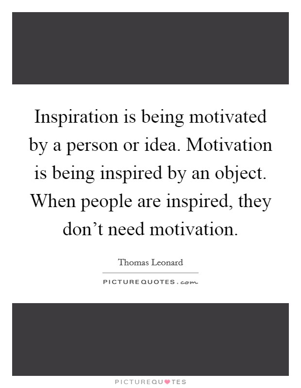 Inspiration is being motivated by a person or idea. Motivation is being inspired by an object. When people are inspired, they don't need motivation Picture Quote #1