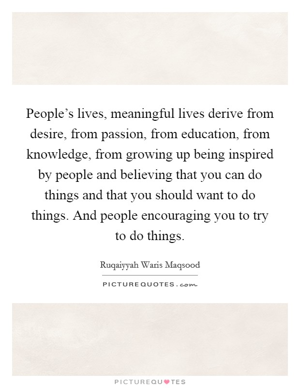 People's lives, meaningful lives derive from desire, from passion, from education, from knowledge, from growing up being inspired by people and believing that you can do things and that you should want to do things. And people encouraging you to try to do things Picture Quote #1