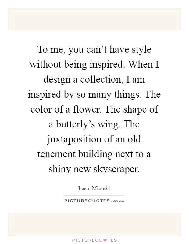 To me, you can't have style without being inspired. When I design a collection, I am inspired by so many things. The color of a flower. The shape of a butterly's wing. The juxtaposition of an old tenement building next to a shiny new skyscraper Picture Quote #1