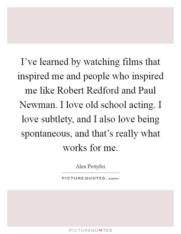 I've learned by watching films that inspired me and people who inspired me like Robert Redford and Paul Newman. I love old school acting. I love subtlety, and I also love being spontaneous, and that's really what works for me Picture Quote #1